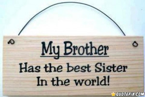My Brother, Has The Best Sister In The World.