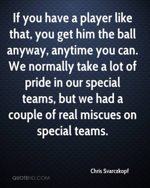 have a player like that, you get him the ball anyway, anytime you can ...