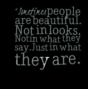 Sometimes people are beautiful. Not in looks. Not in what they say ...