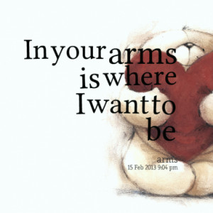 In your arms is where I want to be