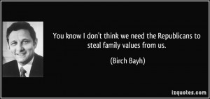 You know I don't think we need the Republicans to steal family values ...