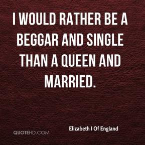 Elizabeth I Of England - I would rather be a beggar and single than a ...