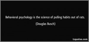 Behavioral psychology is the science of pulling habits out of rats ...