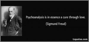Psychoanalysis is in essence a cure through love. - Sigmund Freud