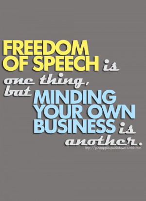 ... of speech is one thing, but minding your own business is another