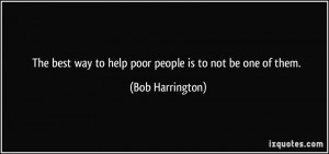 The best way to help poor people is to not be one of them. - Bob ...