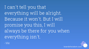 can't tell you that everything will be alright. Because it won't ...