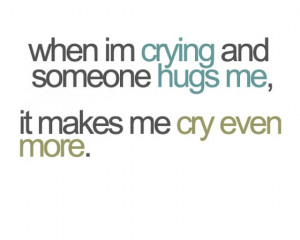 im-crying-and-someone-hugs-me-it-makes-me-cry-even-more-sayings-quotes ...