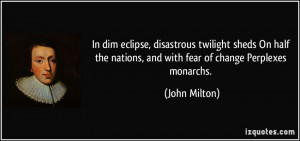 ... the nations, and with fear of change Perplexes monarchs. - John Milton