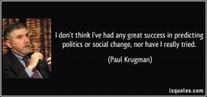 ... politics or social change, nor have I really tried. - Paul Krugman