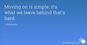 Moving on is simple, it's what we leave behind that's hard.