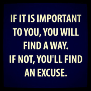 """... will find a way. If not, you'll find an excuse."""" -Author Unknown"""