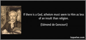 If there is a God, atheism must seem to Him as less of an insult than ...