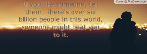 If you like someone, tell them. There's over six billion people in ...