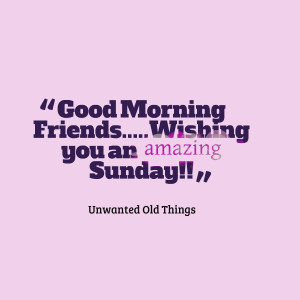 Quotes Picture: good morning friendswishing you an amazing sunday!!