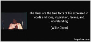 The Blues are the true facts of life expressed in words and song ...