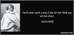 You'll never catch a man if you let him think you are too smart ...
