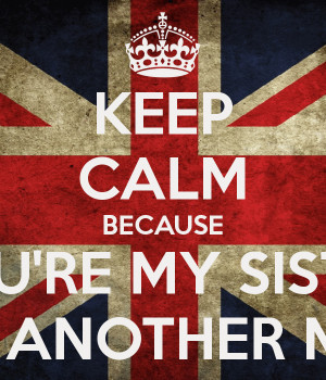 KEEP CALM BECAUSE YOU'RE MY SISTER FROM ANOTHER MISTER