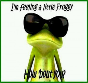 feeling a little froggy i always hav 2 add a little humor in my ...