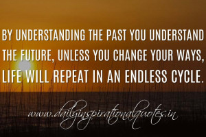 By understanding the past you understand the future, unless you change ...