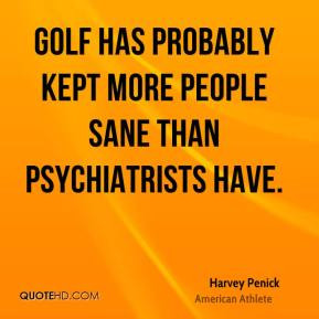 ... kept more people sane than psychiatrists have. - Harvey Penick