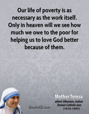 Our life of poverty is as necessary as the work itself. Only in heaven ...