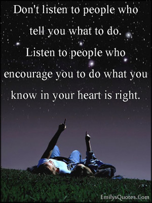 to people who tell you what to do. Listen to people who encourage ...