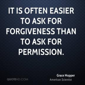 It is often easier to ask for forgiveness than to ask for permission.