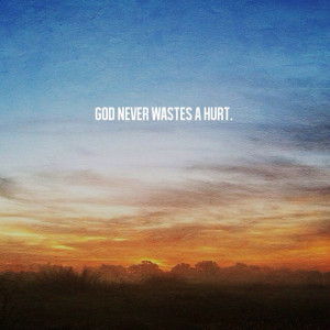 Remember, God will never waste anything you go through in life. If you ...