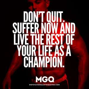 Dont Quit, Suffer now and live the rest of your life as a champion.
