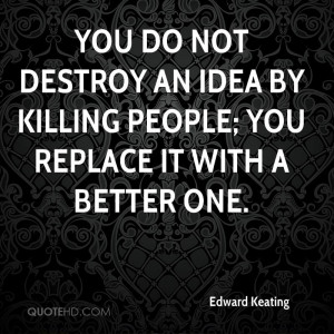 You do not destroy an idea by killing people; you replace it with a ...