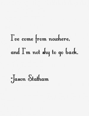 """ve come from nowhere, and I'm not shy to go back."""""""
