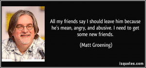 ... , angry, and abusive. I need to get some new friends. - Matt Groening