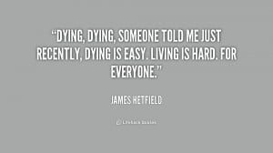 Dying, dying, someone told me just recently, dying is easy. Living is ...