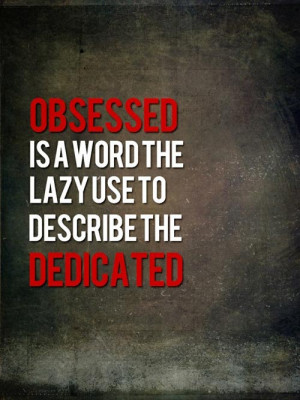 Obsessed is a word the lazy use to describe the dedicated.