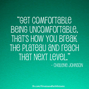 Get comfortable being uncomfortable. That's how you break the plateau ...