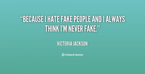 Because I hate fake people and I always think I'm never fake ...