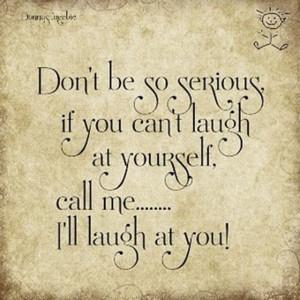 laugh all the time at myself.... still can't stop being serious. :-/