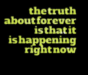 Quotes Picture: the truth about forever is that it is happening right ...