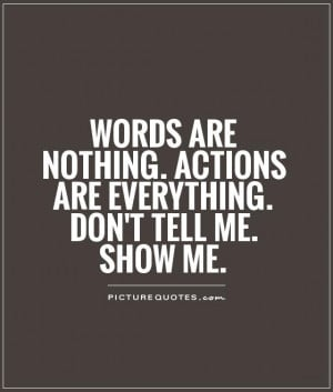 ... nothing. Actions are everything. Don't tell me. SHOW ME Picture Quote