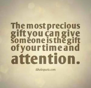 the most precious gift you can give someone is the gift of your time ...