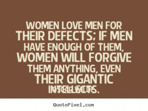 Women love men for their defects; if men have enough of them, women ...