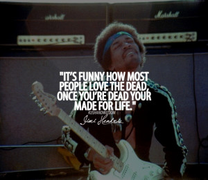 It's funny how most people love the dead, once you're dead your made ...