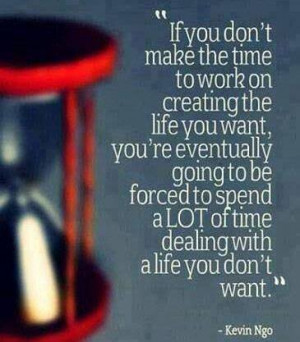 ... 're going to spend ALOT of time dealing with the life you DON'T want