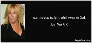 want to play trailer trash; I swear to God. - Joan Van Ark