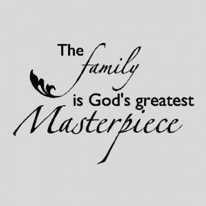 The Family is God's Greatest Masterpiece....Family Wall Quotes Words ...