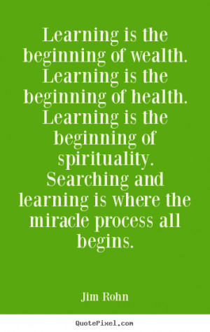Jim Rohn Quotes - Learning is the beginning of wealth. Learning is the ...