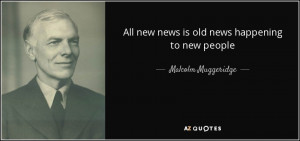 All new news is old news happening to new people - Malcolm Muggeridge