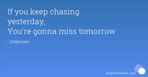 If you keep chasing yesterday, You're gonna miss tomorrow