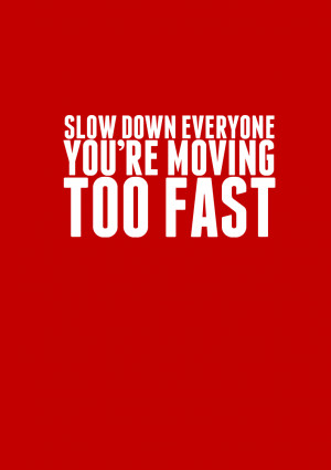 ... Moving Too Fast http://www.pic2fly.com/Quotes+About+Moving+Too+Fast